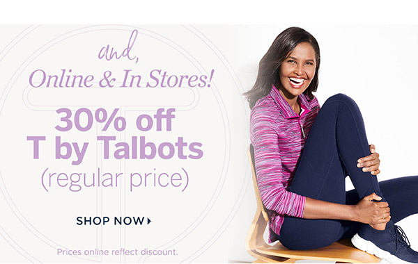 And Online & In Stores! 30% off T by Talbots (regular price) Shop Now