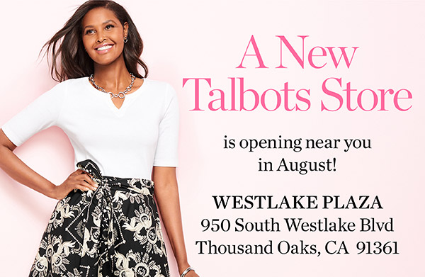 A new Talbots store is opening near you in August! Westlake Plaza, 950 South Westlake Blvd. Thousand Oaks, CA 91361.