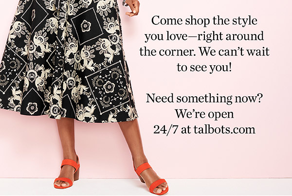 Come shop the style you love —right around the corner. We can't wait to see you! Need something now? We're open 24/7 at talbots.com. Shop New Arrivals