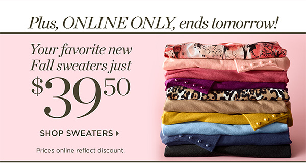 Plus, ONLINE ONLY, ends tomorrow! Fall Sweaters $39.50 | Shop Now