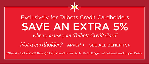Exclusively for Talbots Credit Cardholders save an extra 5% when you use your Talbots Credit Card. Not a cardholder? Apply and see all benefits