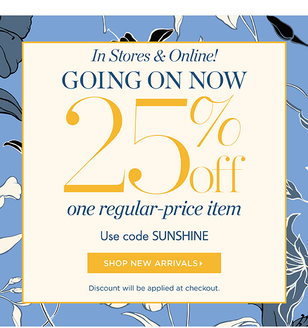 In Stores & Online! Going On Now 25% off one regular-price item. Use code SUNSHINE   Shop New Arrivals